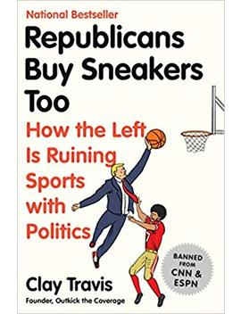 Republicans Buy Sneakers Too: How The Left Is Ruining Sports With Politics by Clay Travis