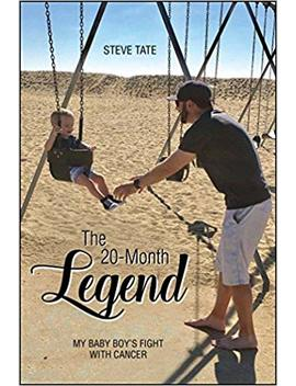 The 20 Month Legend: My Baby Boy's Fight With Cancer by Steve Tate