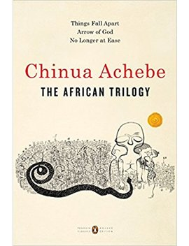The African Trilogy: Things Fall Apart; Arrow Of God; No Longer At Ease (Penguin Classics Deluxe Edition) by Chinua Achebe