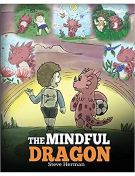 The Mindful Dragon: A Dragon Book About Mindfulness. Teach Your Dragon To Be Mindful. A Cute Children Story To Teach Kids About Mindfulness, Focus And Peace. (My Dragon Books) (Volume 3) by Steve Herman