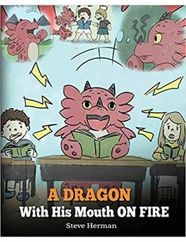 A Dragon With His Mouth On Fire: Teach Your Dragon To Not Interrupt. A Cute Children Story To Teach Kids Not To Interrupt Or Talk Over People. (My Dragon Books) (Volume 10) by Steve Herman