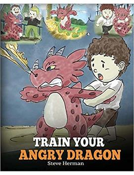 Train Your Angry Dragon: Teach Your Dragon To Be Patient. A Cute Children Story To Teach Kids About Emotions And Anger Management. (Dragon Books For Kids) (My Dragon Books) (Volume 2) by Steve Herman