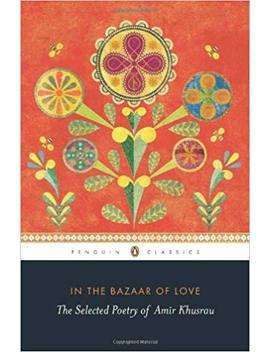 In The Bazaar Of Love: The Selected Poetry Of Amir Khusrau by Amazon