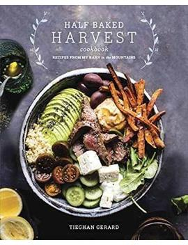 Half Baked Harvest Cookbook : Recipes From My Barn In The Mountains by Tieghan Gerard