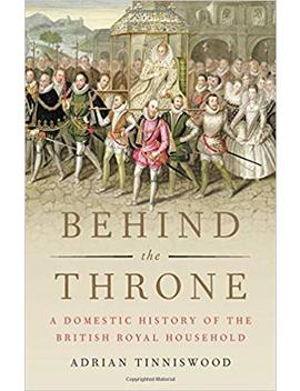 Behind The Throne: A Domestic History Of The British Royal Household by Adrian Tinniswood