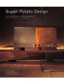 Super Potato Design : The Complete Works Of Takashi Sugimoto: Japan's Leading Interior Designer by Mira Locher
