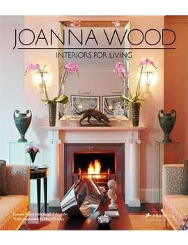 Joanna Wood: Interiors For Living by Joanna Wood