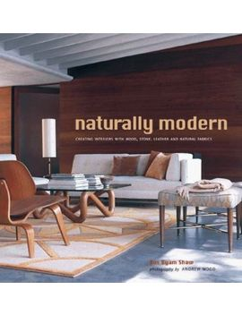 Naturally Modern : Creating Interiors With Wood, Stone, Leather, And Natural Fabrics by Ros Byam Shaw