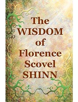 The Wisdom Of Florence Scovel Shinn: 4 Complete Books by Florence Scovel Shinn