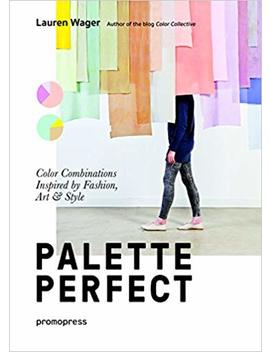 Palette Perfect: Color Combinations Inspired By Fashion, Art And Style by Lauren Wager