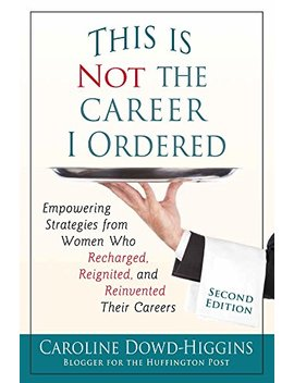 This Is Not The Career I Ordered: Empowering Strategies From Women Who Recharged, Reignited, And Reinvented Their Careers by Caroline Dowd Higgins