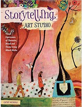 Storytelling Art Studio: Visual Expressions Of Character, Mood And Theme Using Mixed Media by Cathy Nichols