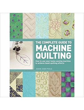 The Complete Guide To Machine Quilting: How To Use Your Home Sewing Machine To Achieve Hand Quilting Effects by Joanie Zeier Poole