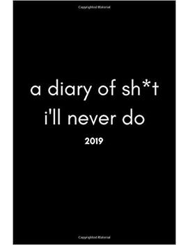 A Diary Of Sh*T I'll Never Do 2019: Funny Work Agenda Planner And Scheduler (January To December Week To View For The New Year) by Amazon