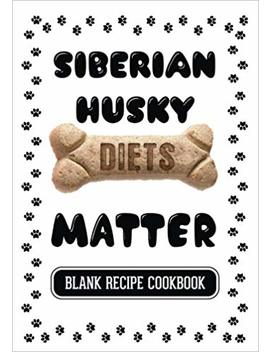 Siberian Husky Diets Matter: Dog Food & Treats Blank Recipe Journal by Amazon