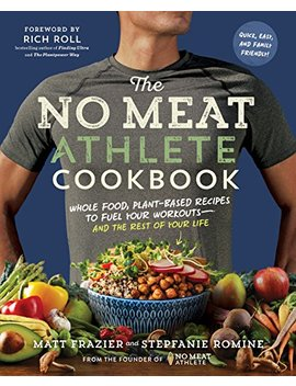 The No Meat Athlete Cookbook: Whole Food, Plant Based Recipes To Fuel Your Workouts—And The Rest Of Your Life by Matt Frazier