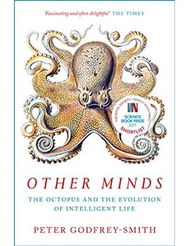 Other Minds: The Octopus And The Evolution Of Intelligent Life by Peter Godfrey Smith