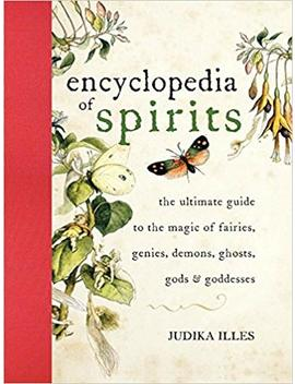 Encyclopedia Of Spirits: The Ultimate Guide To The Magic Of Fairies, Genies, Demons, Ghosts, Gods & Goddesses: The Ultimate Guide To The Magic Of Saints, Angels, Fairies, Demons, And Ghosts by Judika Illes