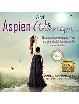I Am Aspien Woman: The Unique Characteristics, Traits, And Gifts Of Adult Females On The Autism Spectrum by Tania Marshall