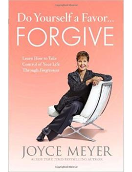 Do Yourself A Favor...Forgive: Learn How To Take Control Of Your Life Through Forgiveness by Joyce Meyer