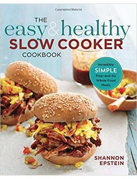 The Easy & Healthy Slow Cooker Cookbook: Incredibly Simple Prep And Go Whole Food Meals by Shannon Epstein