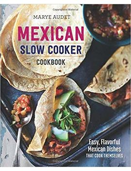 Mexican Slow Cooker Cookbook: Easy, Flavorful Mexican Dishes That Cook Themselves by Marye Audet