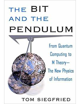 The Bit And The Pendulum: From Quantum Computing To M Theory  The New Physics Of Information by Tom Siegfried