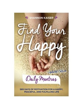 Find Your Happy Daily Mantras : 365 Days Of Motivation For A Happy, Peaceful, And Fulfilling Life by Shannon Kaiser