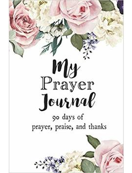 My Prayer Journal: 90 Days Of Prayer, Praise, And Thanks (Prayer Journals) by Adam J. Smith