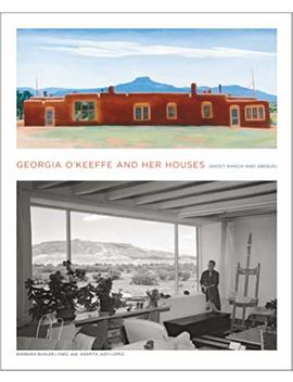 Georgia O'keeffe And Her Houses: Ghost Ranch And Abiquiu by Barbara Buhler Lynes