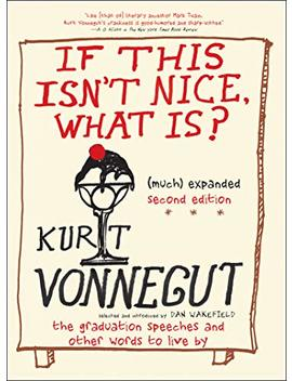 If This Isn't Nice, What Is?: The Graduation Speeches And Other Words To Live By by Kurt Vonnegut