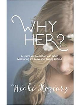 Why Her?: 6 Truths We Need To Hear When Measuring Up Leaves Us Falling Behind by Nicki Koziarz