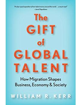 The Gift Of Global Talent: How Migration Shapes Business, Economy & Society by William R. Kerr