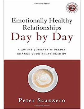 Emotionally Healthy Relationships Day By Day: A 40 Day Journey To Deeply Change Your Relationships by Peter Scazzero