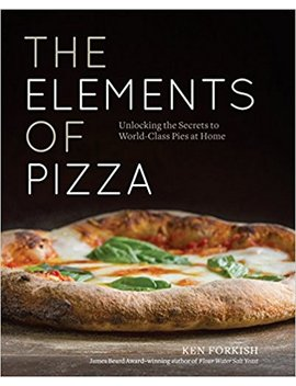 The Elements Of Pizza: Unlocking The Secrets To World Class Pies At Home by Ken Forkish