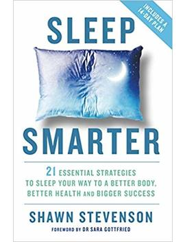 Sleep Smarter: 21 Essential Strategies To Sleep Your Way To A Better Body, Better Health, And Bigger Success by Shawn Stevenson