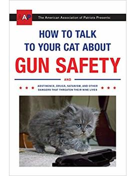 How To Talk To Your Cat About Gun Safety: And Abstinence, Drugs, Satanism, And Other Dangers That Threaten Their Nine Lives by Zachary Auburn