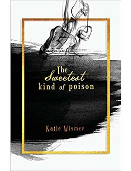 The Sweetest Kind Of Poison by Katie Wismer