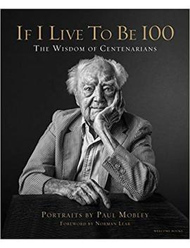 If I Live To Be 100: The Wisdom Of Centenarians by Paul Mobley