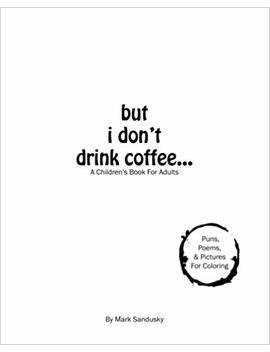 But I Don't Drink Coffee...: A Children's Book For Adults by Mark Sandusky