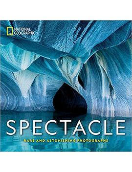 National Geographic Spectacle: Rare And Astonishing Photographs by National Geographic
