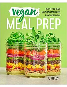 Vegan Meal Prep: Ready To Go Meals And Snacks For Healthy Plant Based Eating by Jl Fields