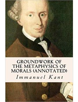 Groundwork Of The Metaphysics Of Morals (Annotated) By Immanuel Kant (2016 04 14) by Amazon