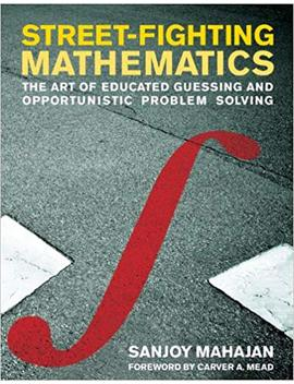 Street Fighting Mathematics: The Art Of Educated Guessing And Opportunistic Problem Solving (The Mit Press) by Sanjoy Mahajan