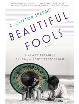Beautiful Fools: The Last Affair Of Zelda And Scott Fitzgerald by R. Clifton Spargo