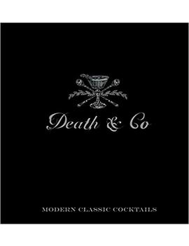 Death & Co: Modern Classic Cocktails, With More Than 500 Recipes by David Kaplan