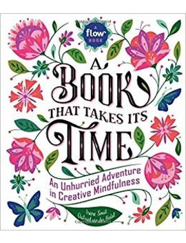 A Book That Takes Its Time: An Unhurried Adventure In Creative Mindfulness (Flow) by Irene Smit