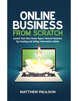 Online Business From Scratch: Launch Your Own Seven Figure Internet Business By Creating And Selling Information Online (Internet Business Series) by Matthew Paulson