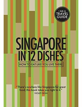 Singapore In 12 Dishes: How To Eat Like You Live There (Culinary Travel Guide) by Amazon
