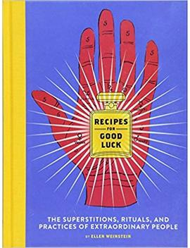 Recipes For Good Luck: The Superstitions, Rituals, And Practices Of Extraordinary People by Ellen Weinstein